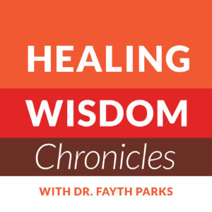 Healing Wisdom Chronicles Podcast with Dr. Fayth Parks